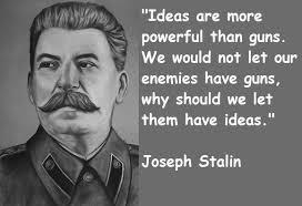 """Đạo Lý CS: Ý tưởng là mạnh hơn súng. Chúng ta chẳng để cho kẻ thù có súng, thì tại sao chúng ta phải để cho chúng có ý tưởng? - Joseph Stalin - (Ý tưởng : """"Mao Toại tự tiến"""", Đa đảng…)"""